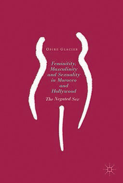 Femininity, Masculinity, and Sexuality in Morocco and Hollywood: The Negated Sex. A New Publication by Dr. Osire Glacier