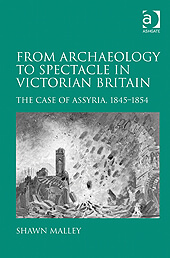 Dr. Shawn Malley published his book, From Archaeology to Spectacle in Victorian Britain: The Case of Assyria, 1845-1854